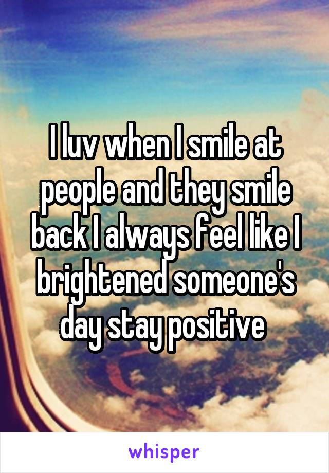 I luv when I smile at people and they smile back I always feel like I brightened someone's day stay positive
