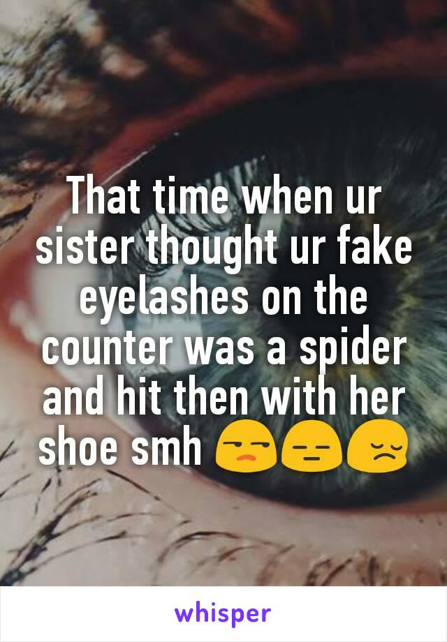 That time when ur sister thought ur fake eyelashes on the counter was a spider and hit then with her shoe smh 😒😑😔