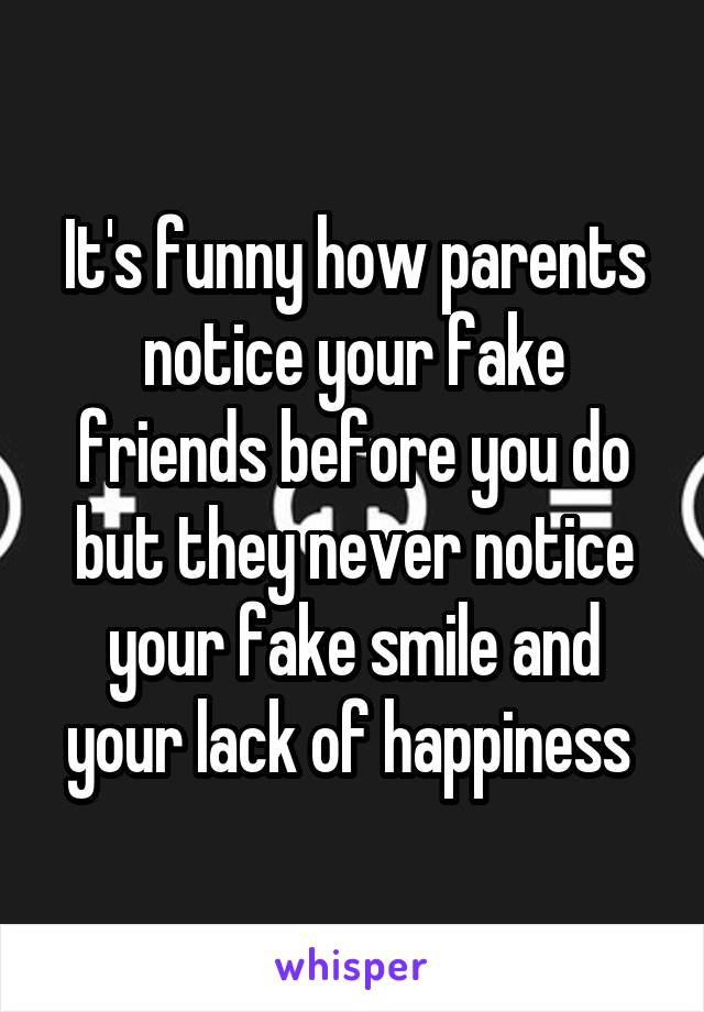 It's funny how parents notice your fake friends before you do but they never notice your fake smile and your lack of happiness