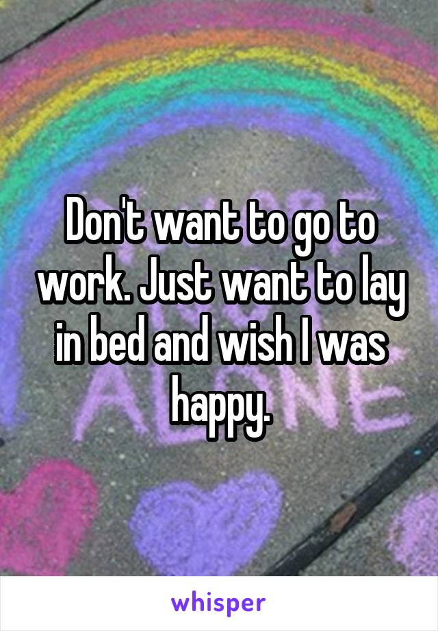 Don't want to go to work. Just want to lay in bed and wish I was happy.