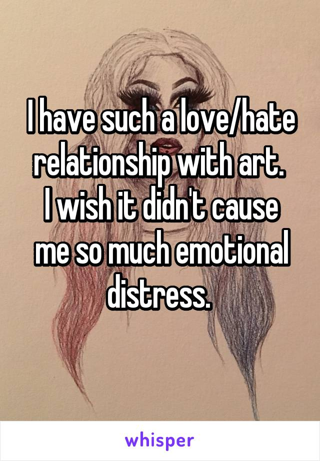 I have such a love/hate relationship with art.  I wish it didn't cause me so much emotional distress.