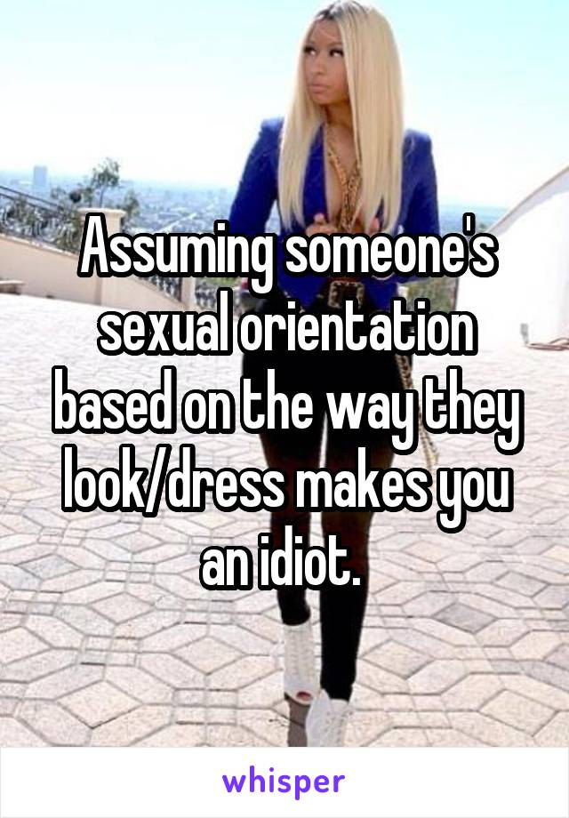 Assuming someone's sexual orientation based on the way they look/dress makes you an idiot.