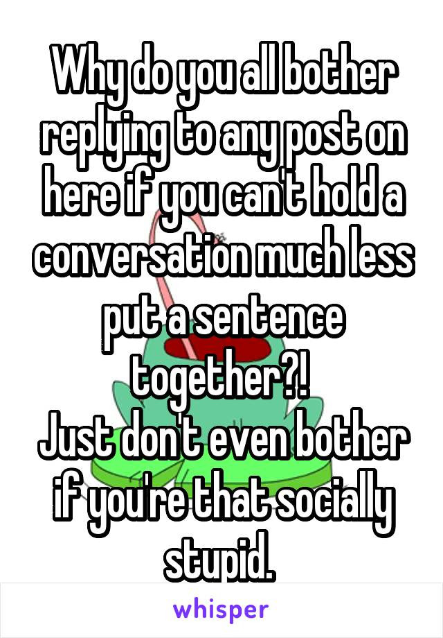 Why do you all bother replying to any post on here if you can't hold a conversation much less put a sentence together?!  Just don't even bother if you're that socially stupid.