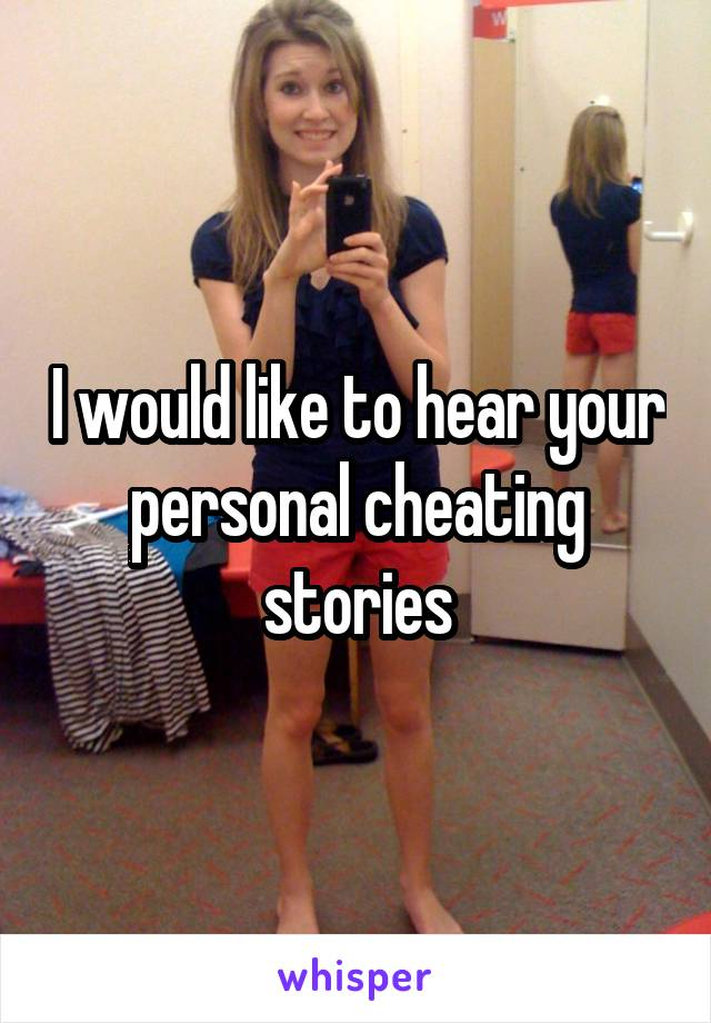 I would like to hear your personal cheating stories