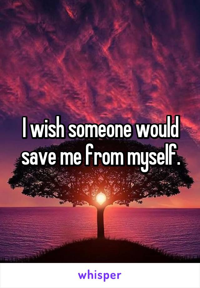 I wish someone would save me from myself.