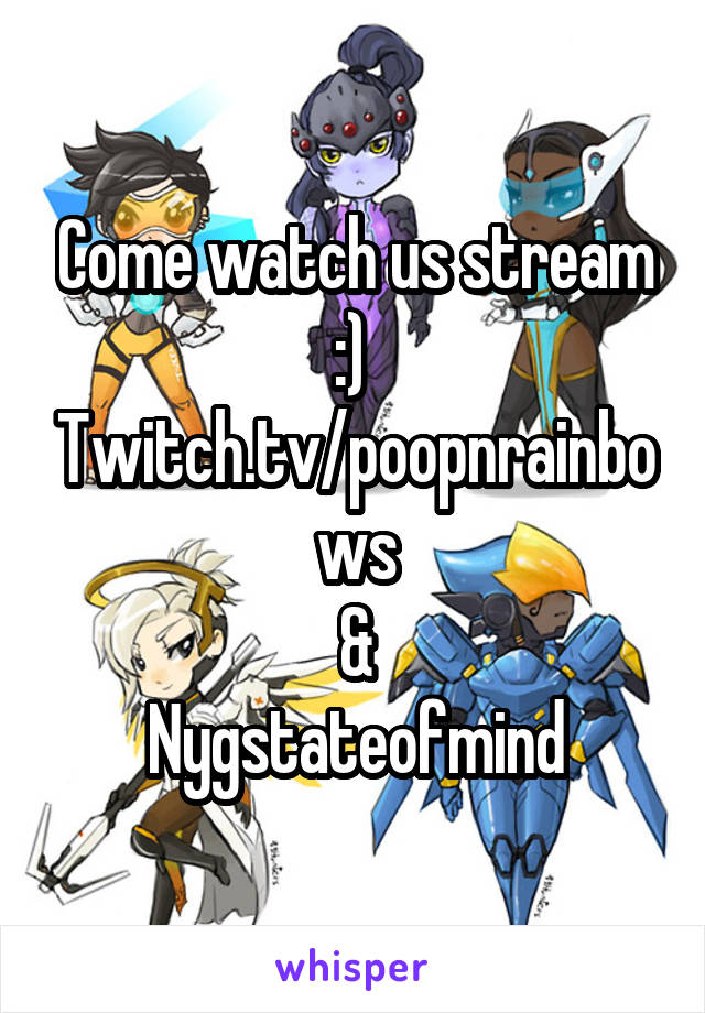Come watch us stream :)  Twitch.tv/poopnrainbows & Nygstateofmind
