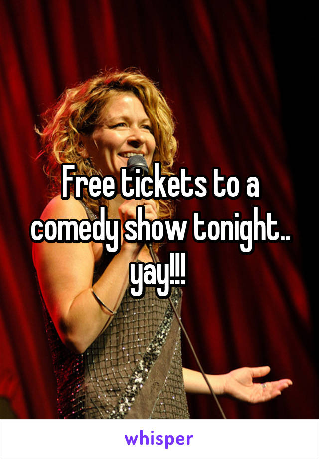 Free tickets to a comedy show tonight.. yay!!!