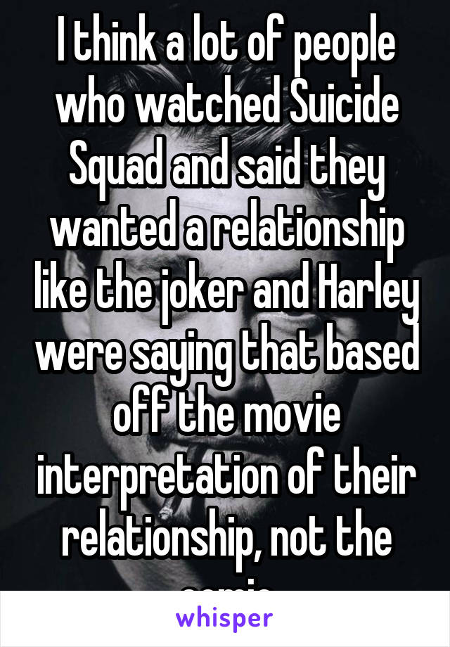 I think a lot of people who watched Suicide Squad and said they wanted a relationship like the joker and Harley were saying that based off the movie interpretation of their relationship, not the comic