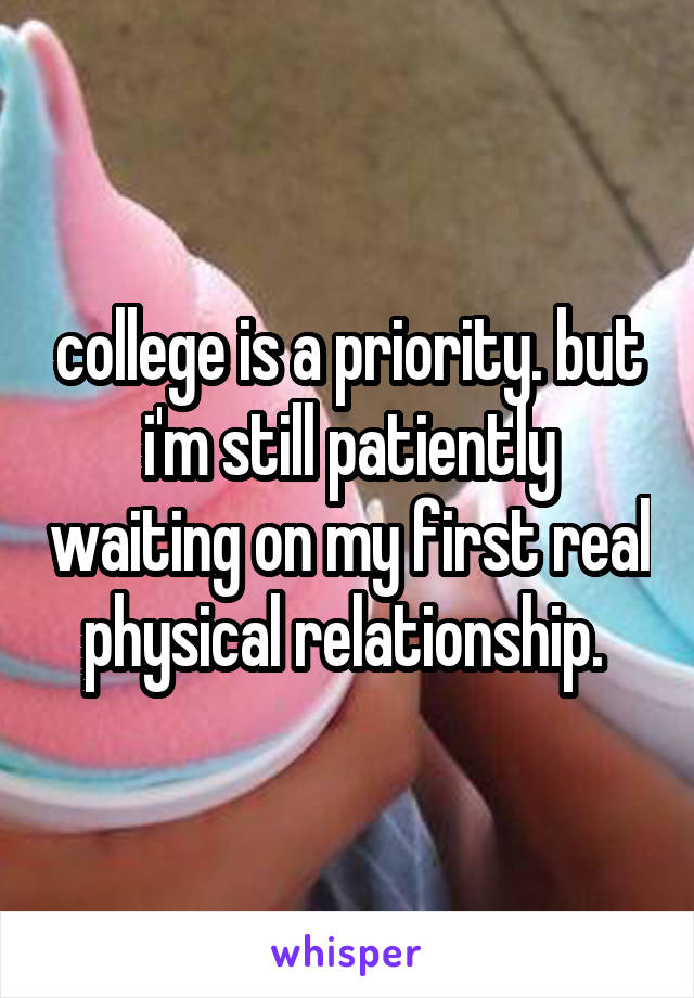 college is a priority. but i'm still patiently waiting on my first real physical relationship.