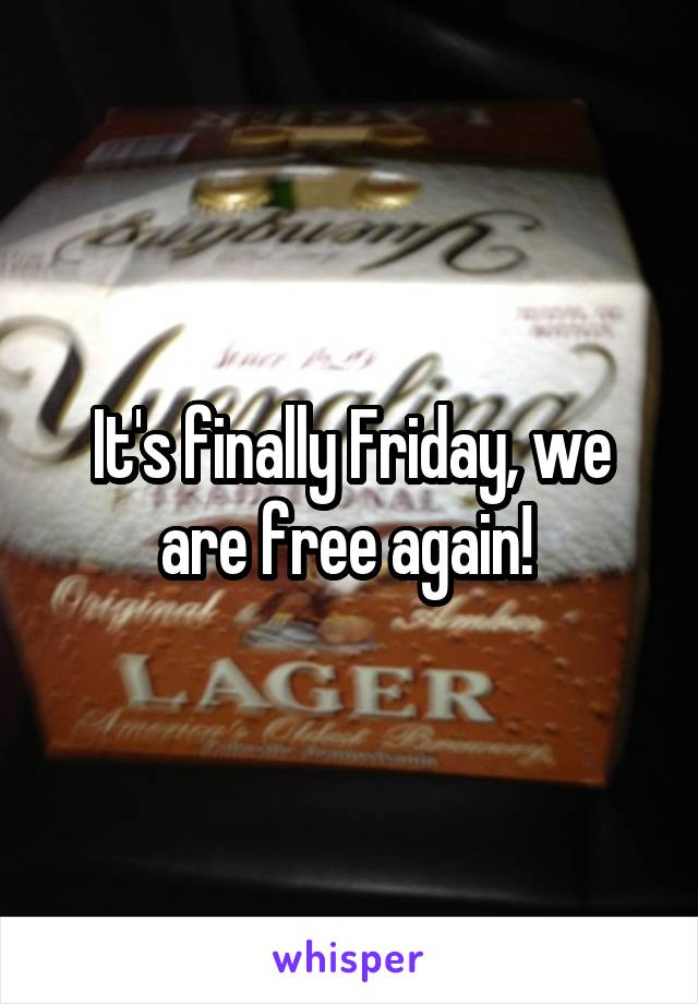 It's finally Friday, we are free again!