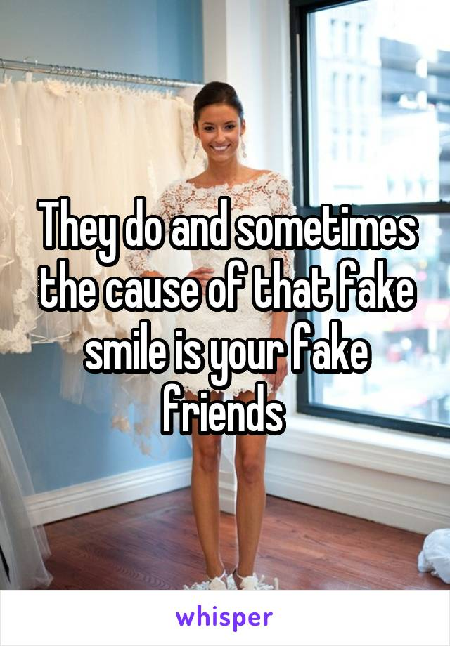 They do and sometimes the cause of that fake smile is your fake friends