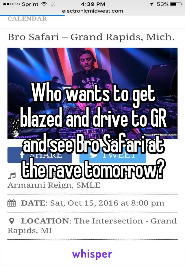 Who wants to get blazed and drive to GR and see Bro Safari at the rave tomorrow?