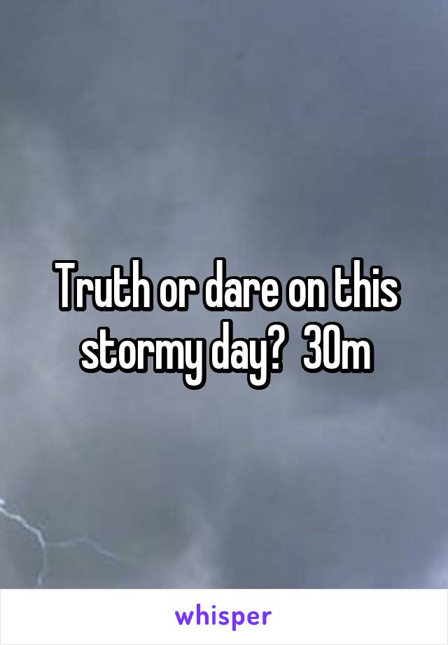 Truth or dare on this stormy day?  30m