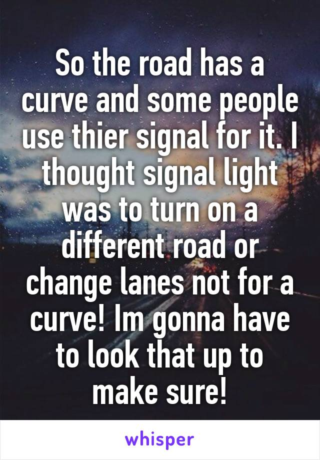 So the road has a curve and some people use thier signal for it. I thought signal light was to turn on a different road or change lanes not for a curve! Im gonna have to look that up to make sure!