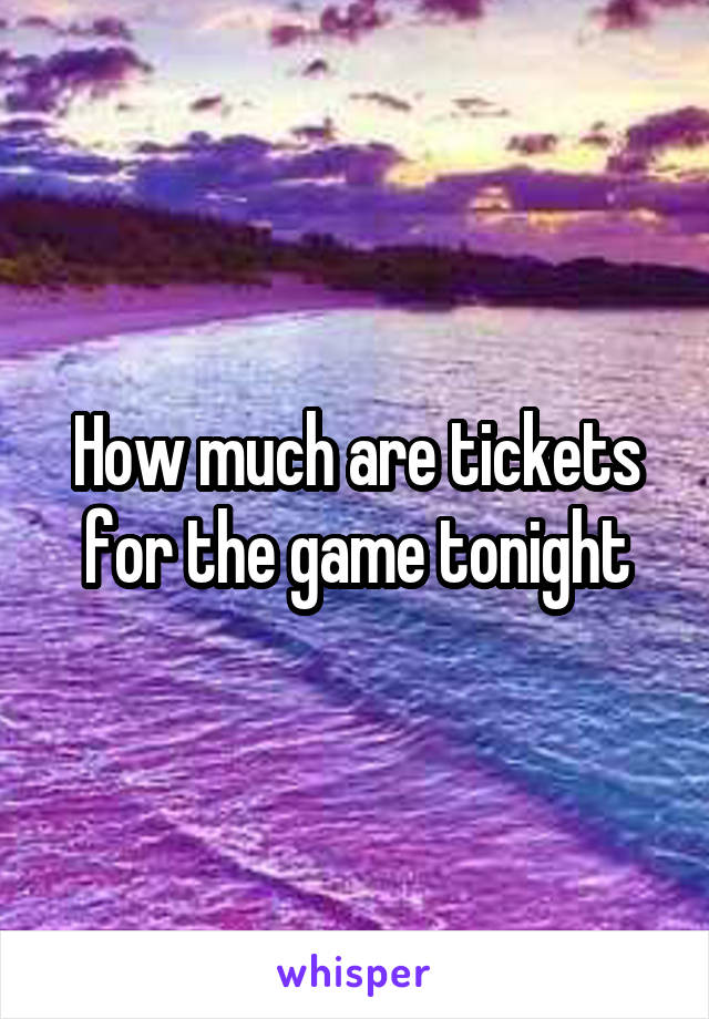 How much are tickets for the game tonight
