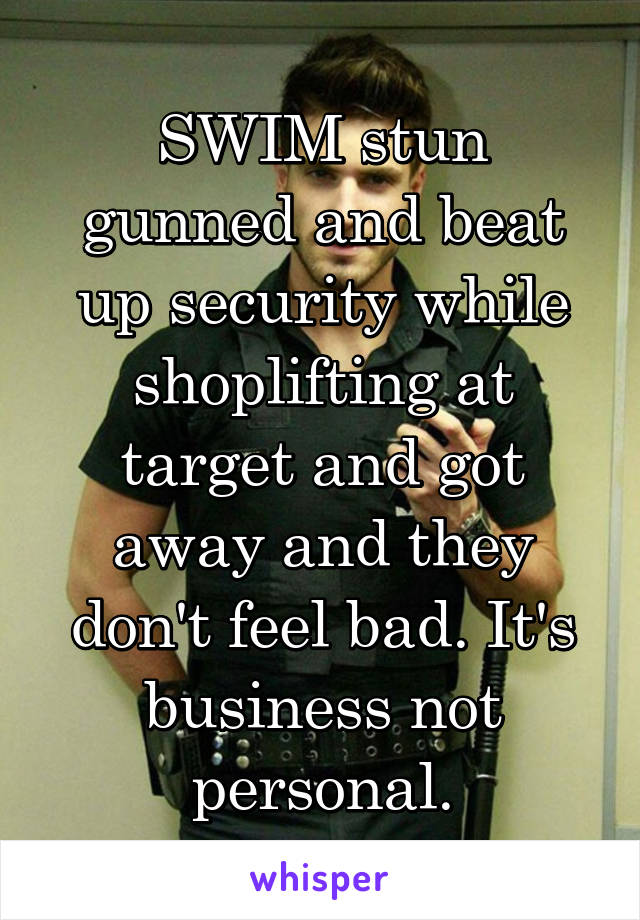 SWIM stun gunned and beat up security while shoplifting at target and got away and they don't feel bad. It's business not personal.