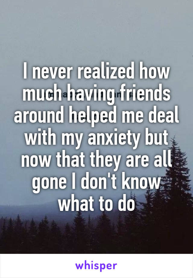 I never realized how much having friends around helped me deal with my anxiety but now that they are all gone I don't know what to do