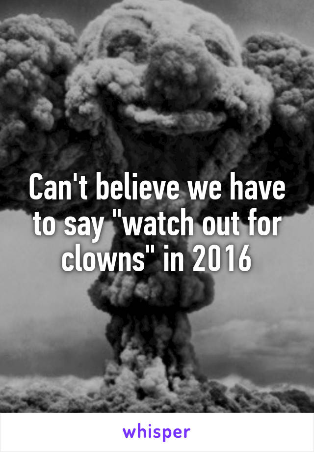 """Can't believe we have to say """"watch out for clowns"""" in 2016"""