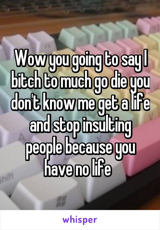 Wow you going to say I bitch to much go die you don't know me get a life and stop insulting people because you have no life