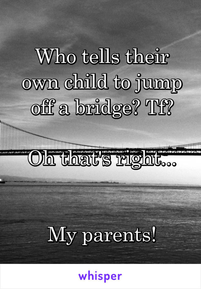 Who tells their own child to jump off a bridge? Tf?  Oh that's right...   My parents!