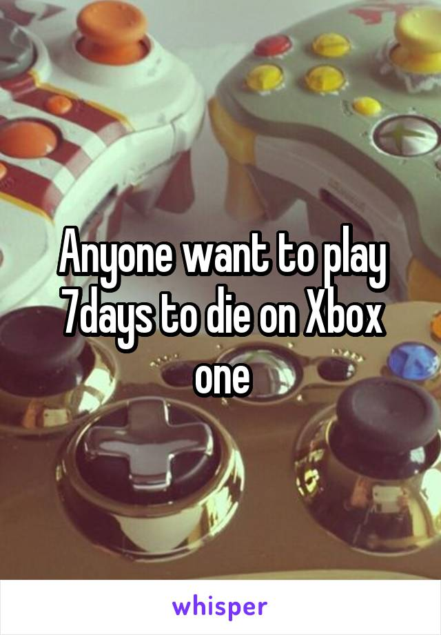 Anyone want to play 7days to die on Xbox one