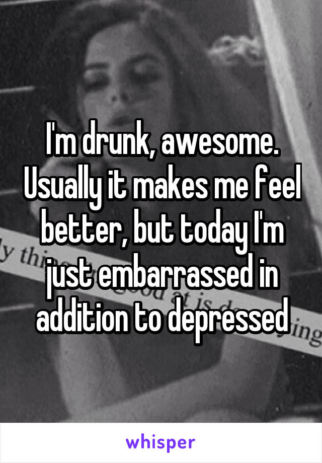 I'm drunk, awesome. Usually it makes me feel better, but today I'm just embarrassed in addition to depressed