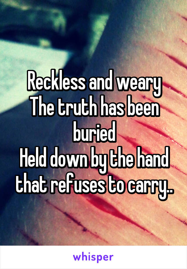 Reckless and weary The truth has been buried Held down by the hand that refuses to carry..