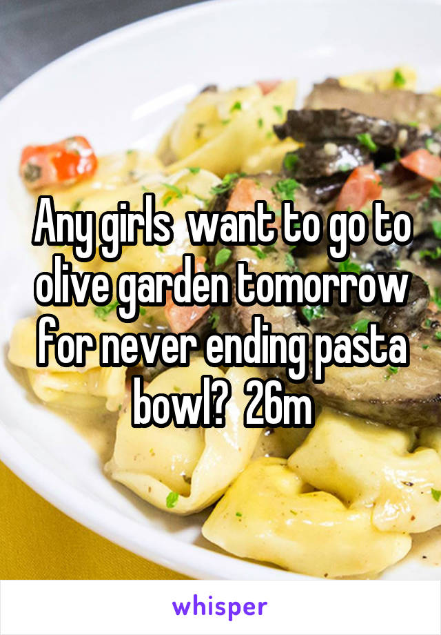Any girls  want to go to olive garden tomorrow for never ending pasta bowl?  26m