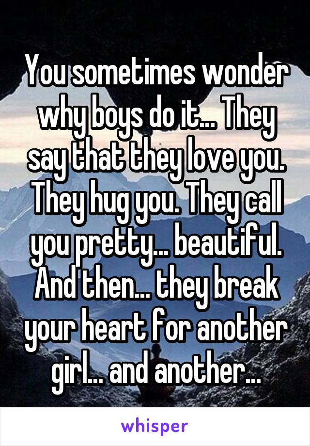You sometimes wonder why boys do it... They say that they love you. They hug you. They call you pretty... beautiful. And then... they break your heart for another girl... and another...