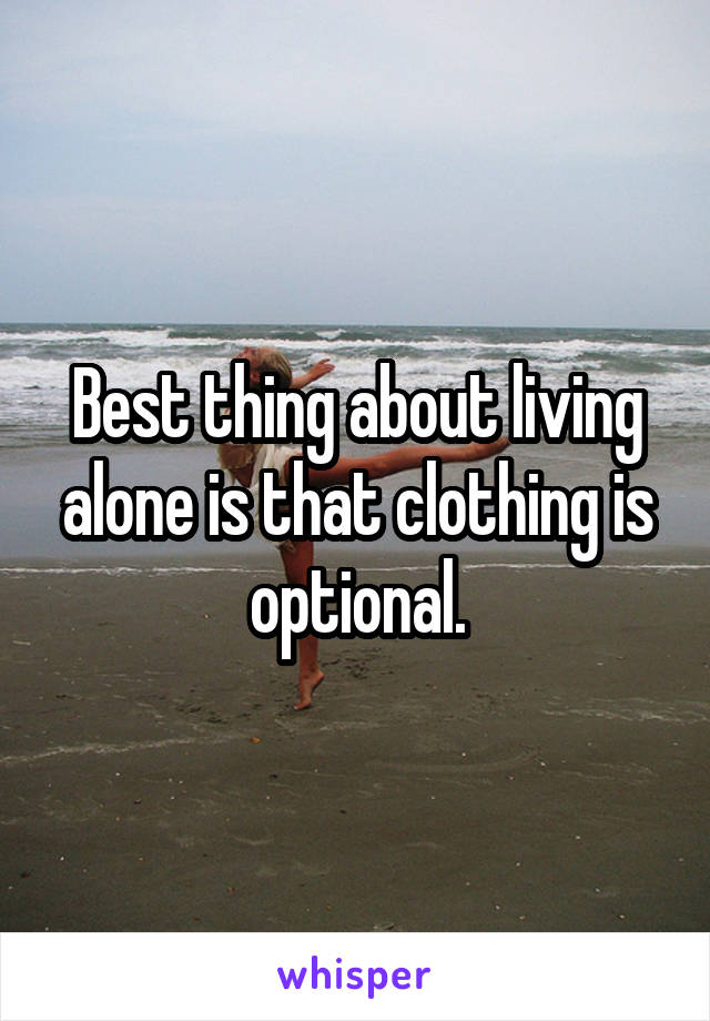 Best thing about living alone is that clothing is optional.