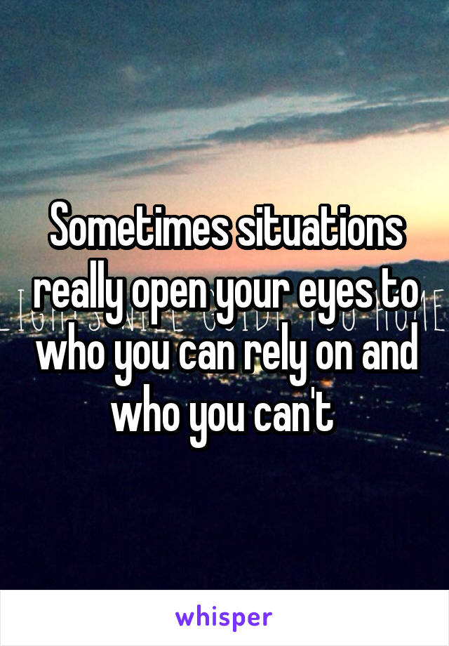 Sometimes situations really open your eyes to who you can rely on and who you can't