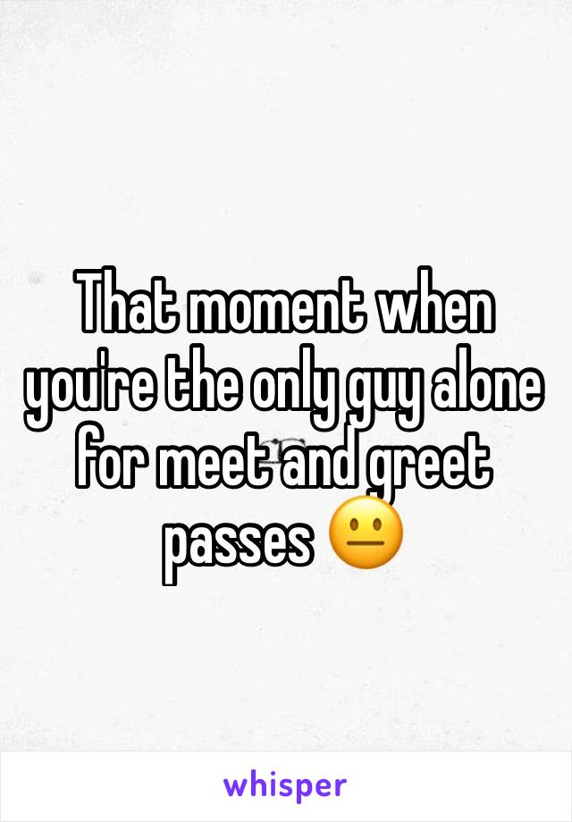That moment when you're the only guy alone for meet and greet passes 😐
