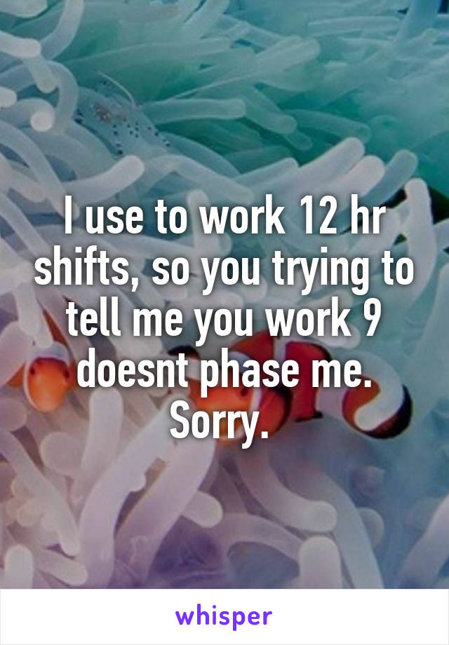 I use to work 12 hr shifts, so you trying to tell me you work 9 doesnt phase me. Sorry.