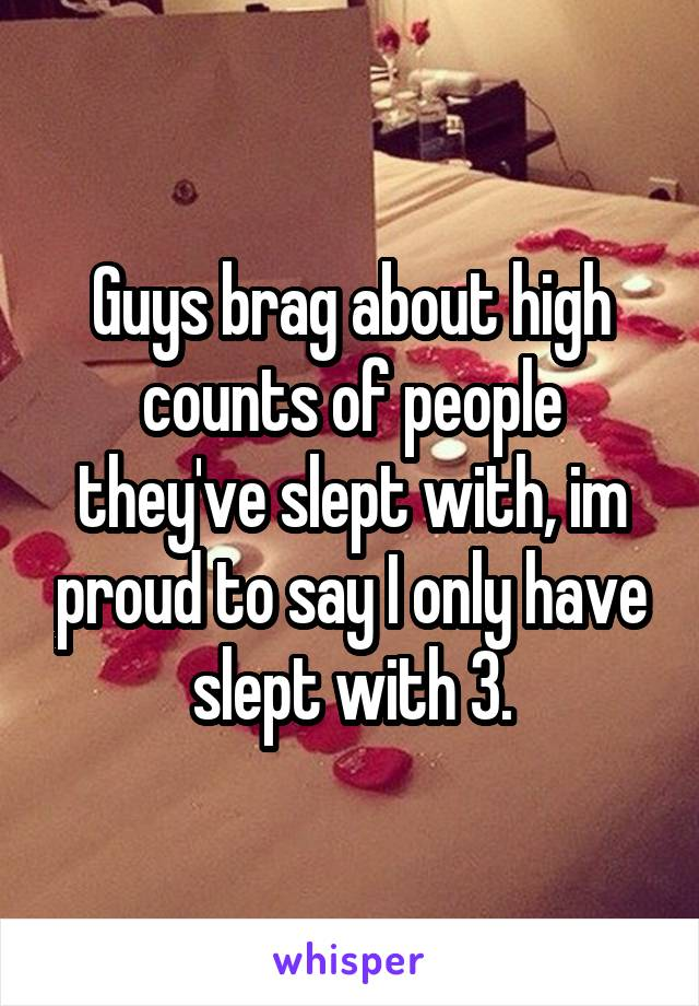 Guys brag about high counts of people they've slept with, im proud to say I only have slept with 3.