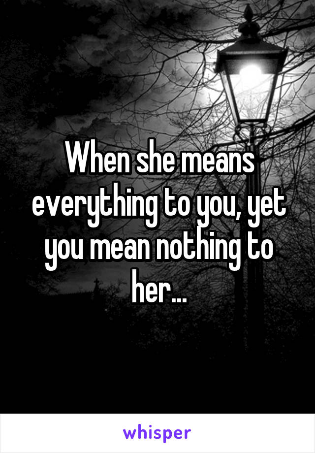 When she means everything to you, yet you mean nothing to her...