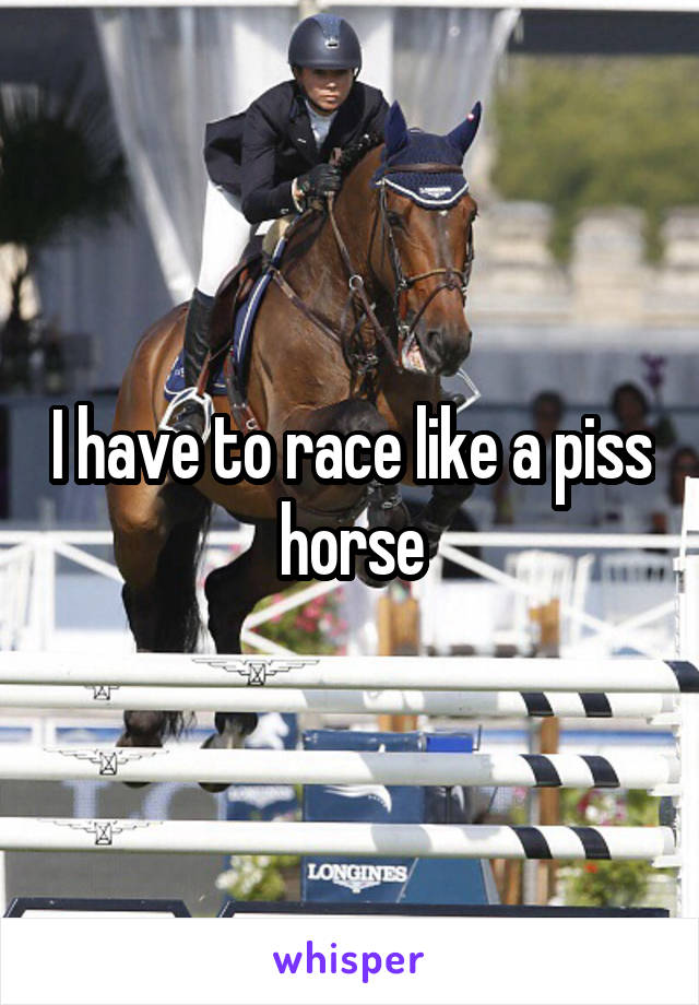 I have to race like a piss horse