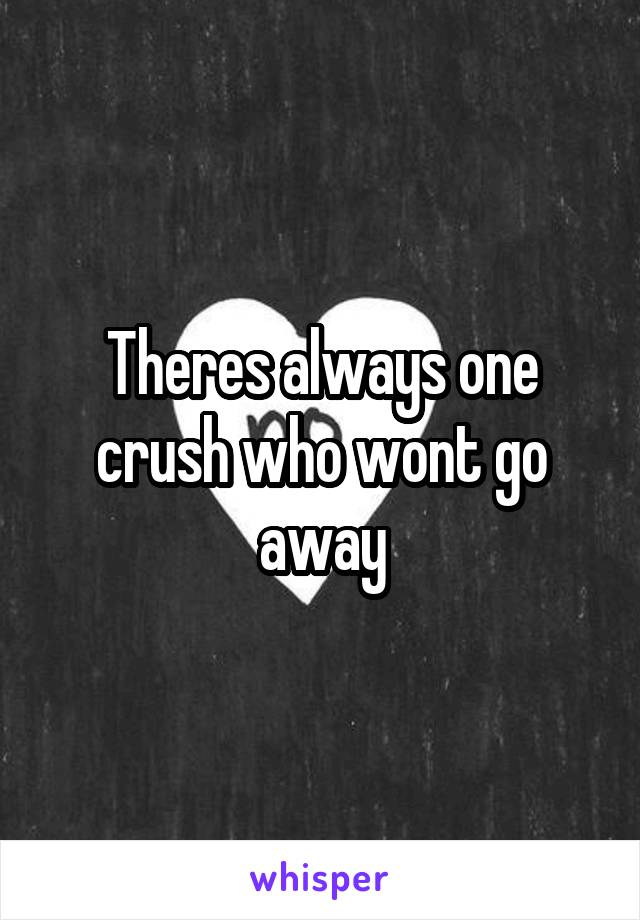 Theres always one crush who wont go away