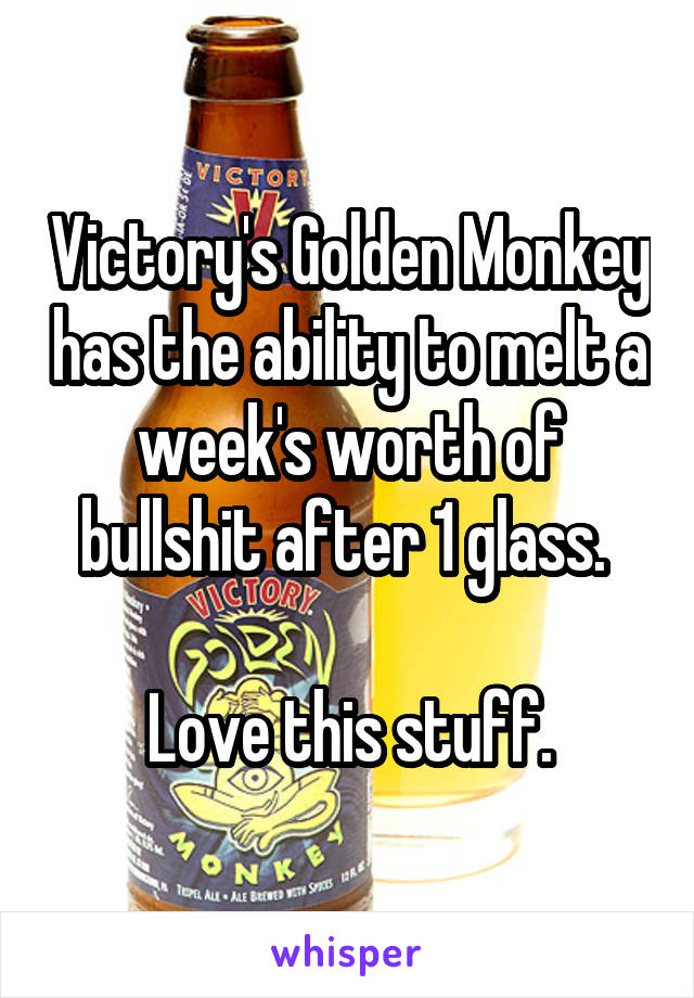 Victory's Golden Monkey has the ability to melt a week's worth of bullshit after 1 glass.   Love this stuff.