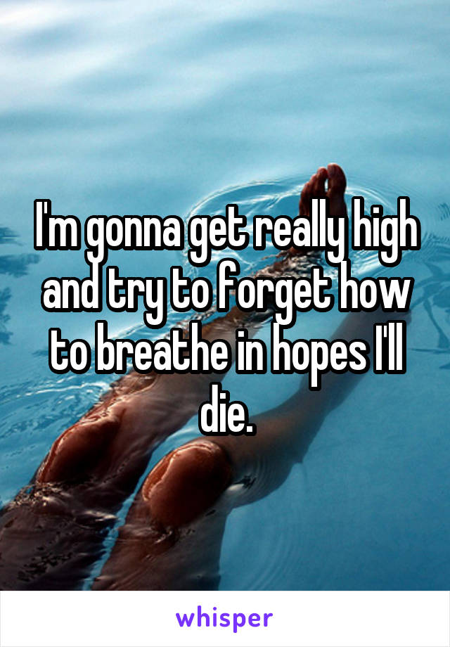 I'm gonna get really high and try to forget how to breathe in hopes I'll die.