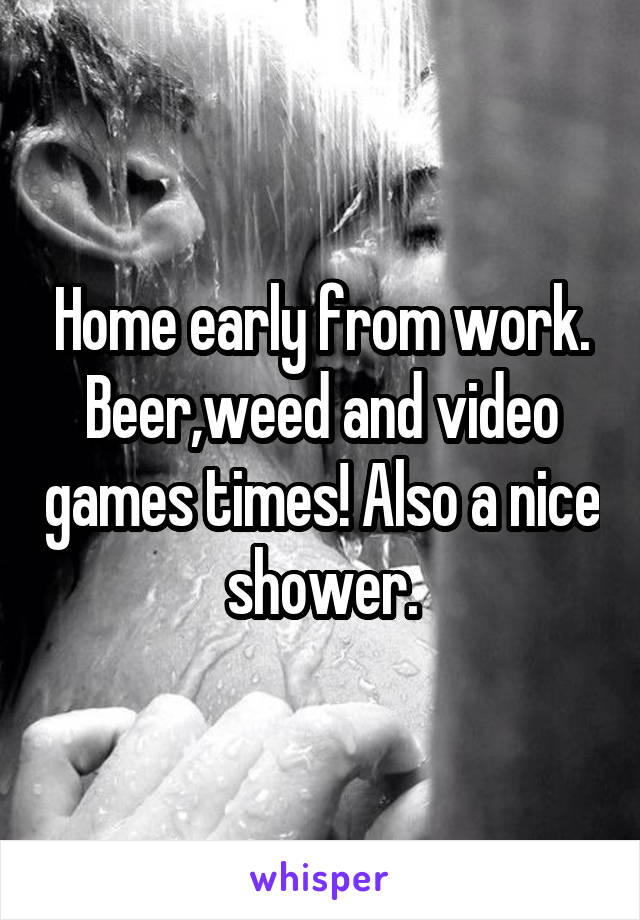 Home early from work. Beer,weed and video games times! Also a nice shower.