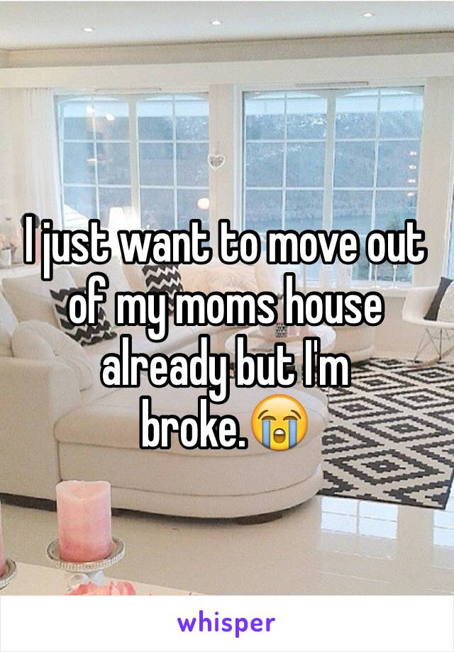 I just want to move out of my moms house already but I'm broke.😭