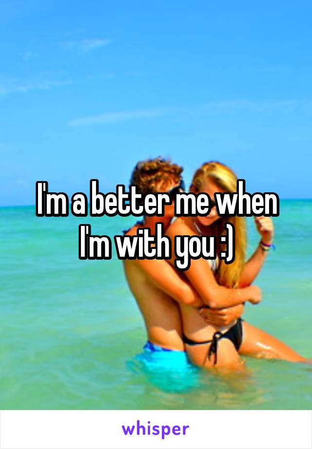 I'm a better me when I'm with you :)