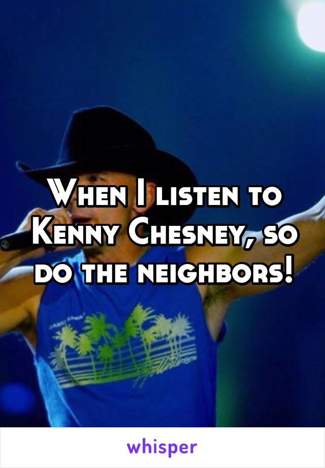 When I listen to Kenny Chesney, so do the neighbors!