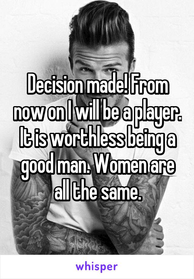 Decision made! From now on I will be a player. It is worthless being a good man. Women are all the same.