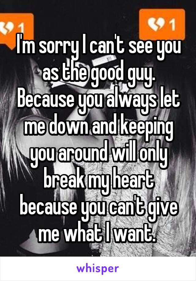 I'm sorry I can't see you as the good guy. Because you always let me down and keeping you around will only break my heart because you can't give me what I want.
