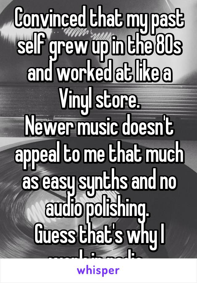 Convinced that my past self grew up in the 80s and worked at like a Vinyl store. Newer music doesn't appeal to me that much as easy synths and no audio polishing.  Guess that's why I work in radio.