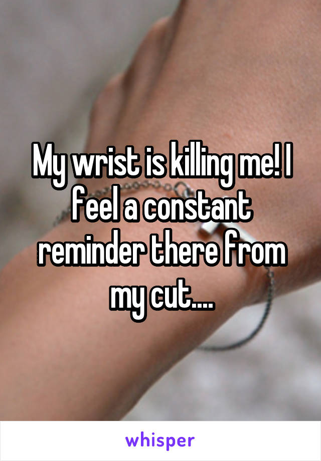 My wrist is killing me! I feel a constant reminder there from my cut....