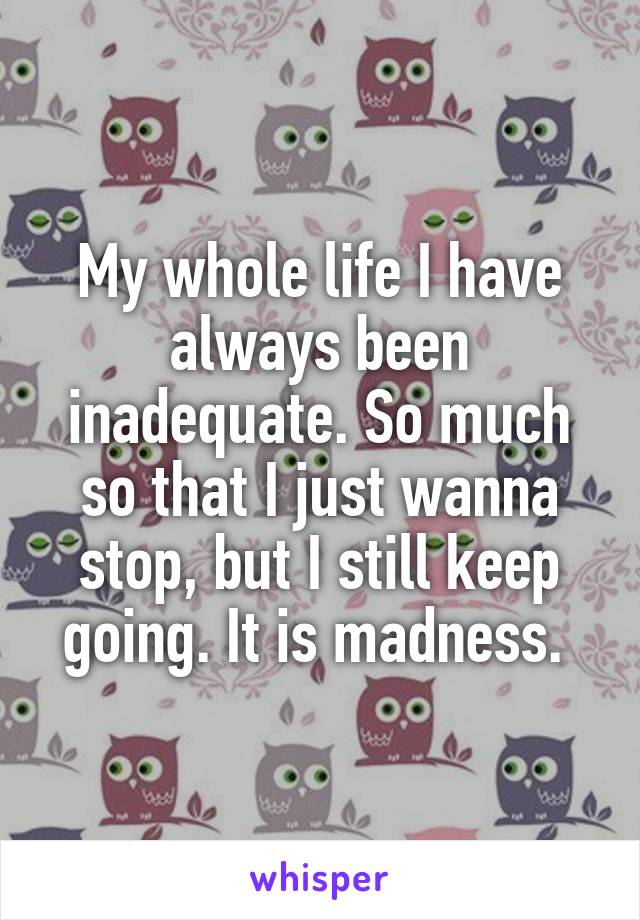 My whole life I have always been inadequate. So much so that I just wanna stop, but I still keep going. It is madness.