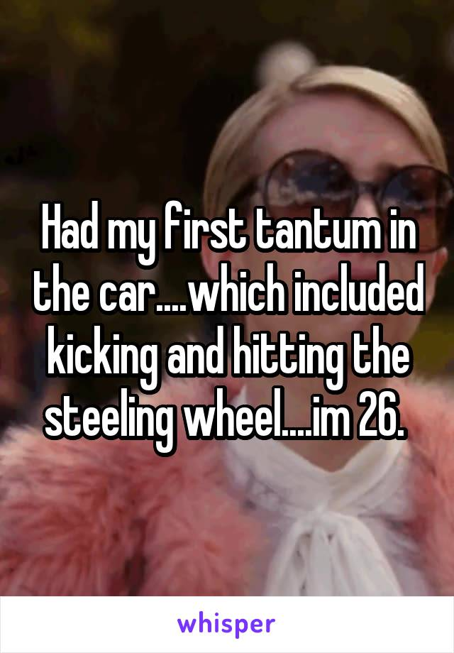 Had my first tantum in the car....which included kicking and hitting the steeling wheel....im 26.