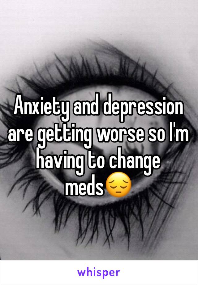 Anxiety and depression are getting worse so I'm having to change meds😔